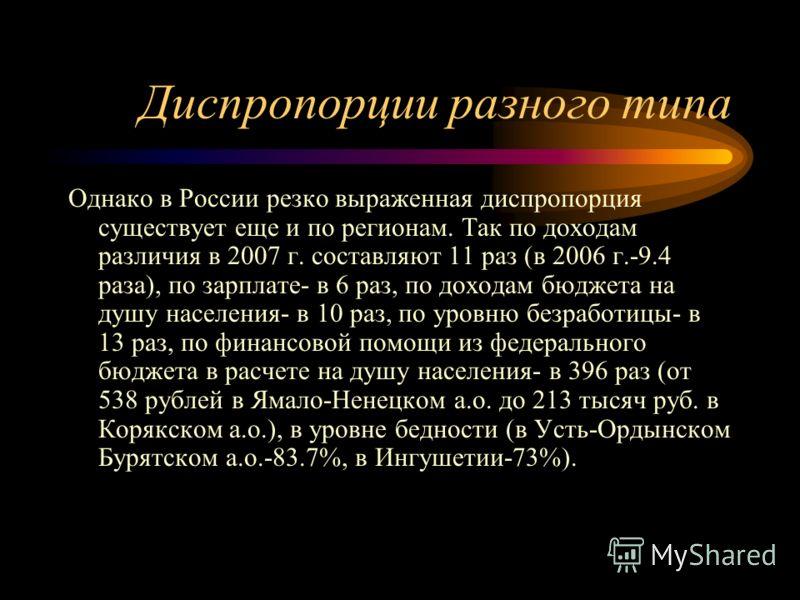 Диспропорции разного типа Однако в России резко выраженная диспропорция существует еще и по регионам. Так по доходам различия в 2007 г. составляют 11 раз (в 2006 г.-9.4 раза), по зарплате- в 6 раз, по доходам бюджета на душу населения- в 10 раз, по у