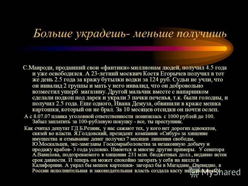 Больше украдешь- меньше получишь С.Мавроди, продавший свои «фантики» миллионам людей, получил 4.5 года и уже освободился. А 23-летний москвич Костя Егорычев получил в тот же день 2.5 года за кражу бутылки водки за 124 руб. Судьи не учли, что он инвал