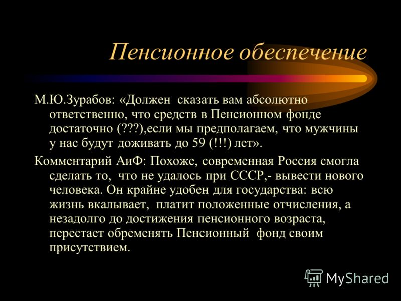 Пенсионное обеспечение М.Ю.Зурабов: «Должен сказать вам абсолютно ответственно, что средств в Пенсионном фонде достаточно (???),если мы предполагаем, что мужчины у нас будут доживать до 59 (!!!) лет». Комментарий АиФ: Похоже, современная Россия смогл