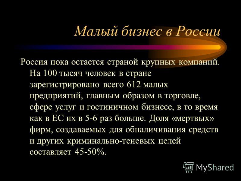 Малый бизнес в России Россия пока остается страной крупных компаний. На 100 тысяч человек в стране зарегистрировано всего 612 малых предприятий, главным образом в торговле, сфере услуг и гостиничном бизнесе, в то время как в ЕС их в 5-6 раз больше. Д