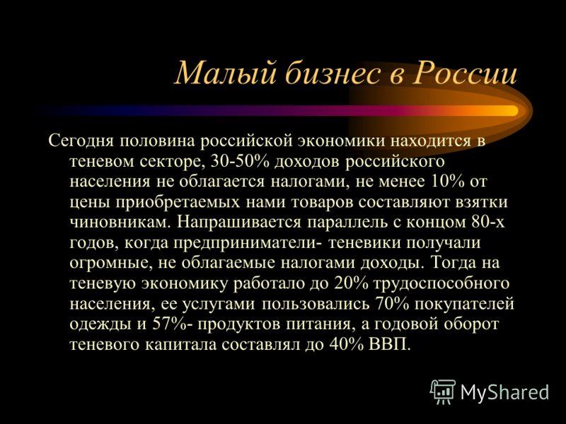 Малый бизнес в России Сегодня половина российской экономики находится в теневом секторе, 30-50% доходов российского населения не облагается налогами, не менее 10% от цены приобретаемых нами товаров составляют взятки чиновникам. Напрашивается параллел