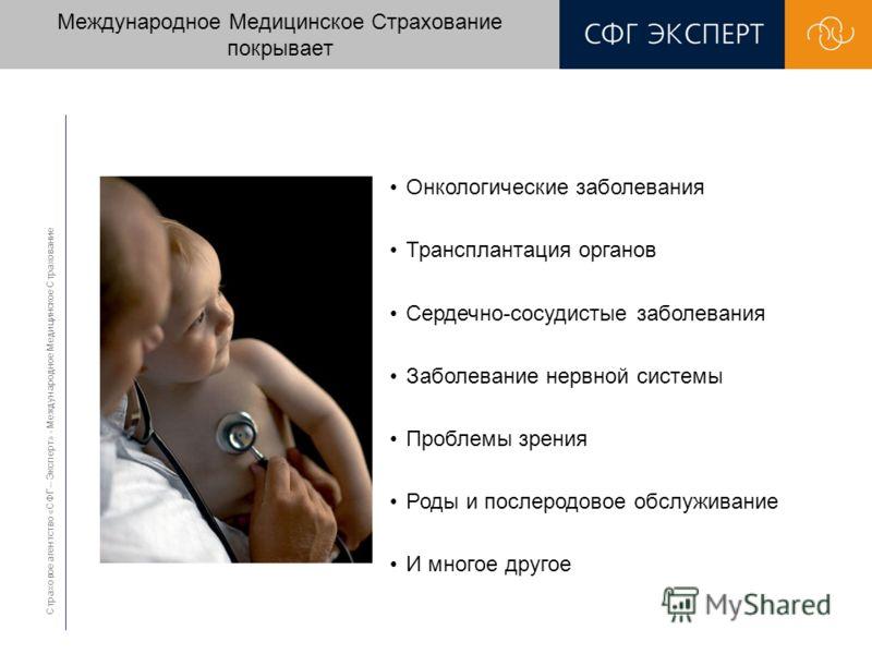Страховое агентство «СФГ – Эксперт» - Международное Медицинское Страхование Международное Медицинское Страхование покрывает Онкологические заболевания Трансплантация органов Сердечно-сосудистые заболевания Заболевание нервной системы Проблемы зрения