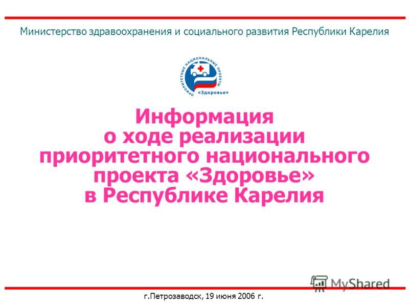 Информация о ходе реализации приоритетного национального проекта «Здоровье» в Республике Карелия г.Петрозаводск, 19 июня 2006 г. Министерство здравоохранения и социального развития Республики Карелия
