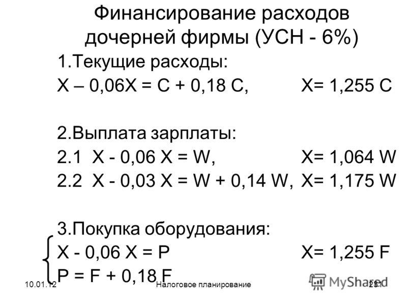 10.01.12Налоговое планирование230 Финансирование расходов дочерней фирмы (полное осв.от уплаты НДС, экспорт) 1.Текущие расходы: X = C + 0,18W – 0,18W X= 1,000 C 2.Выплата зарплаты: X = W + 0,26W, X= 1,260 W 3.Покупка оборудования: X = PX= 1,250 F P –