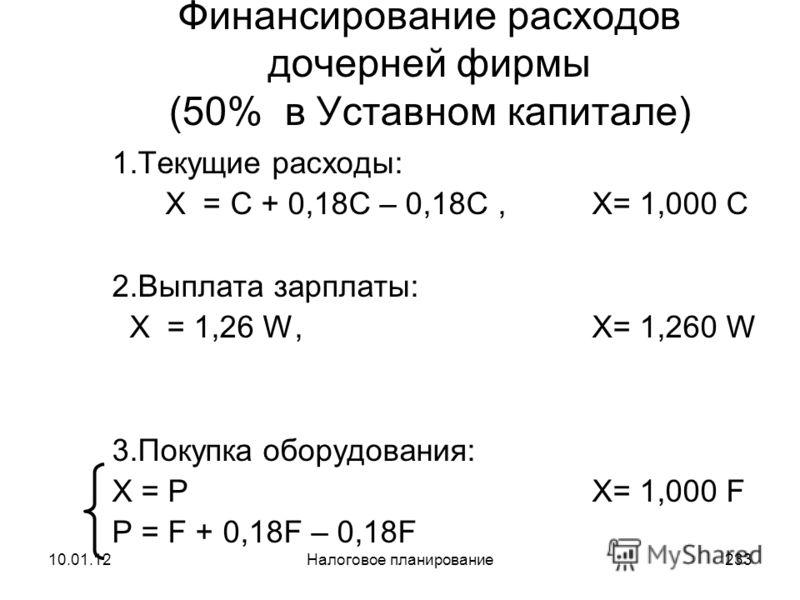 10.01.12Налоговое планирование232 Финансирование расходов дочерней фирмы (УСН - 10%) 1.Текущие расходы: X – 0,01 X = C + 0,18 C, X= 1,192 C 2.Выплата зарплаты: X – 0,01 X = W + 0,14 W, X= 1,152 W 3.Покупка оборудования: X – 0,01 X = P X= 1,192 F P =