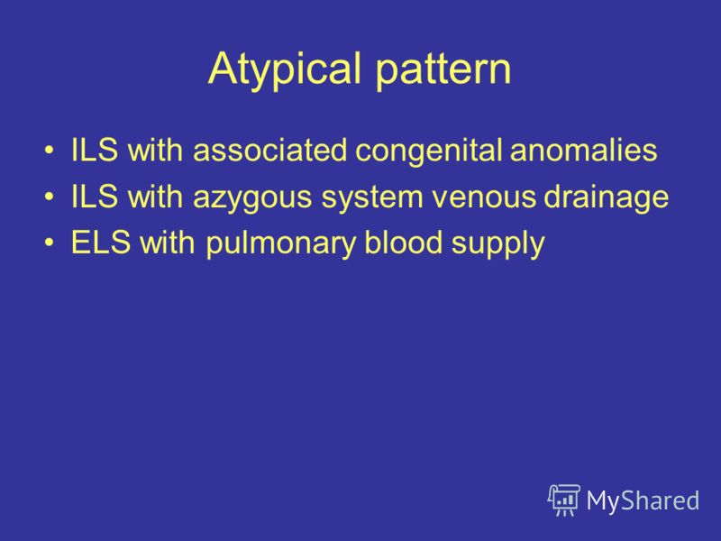 Atypical pattern ILS with associated congenital anomalies ILS with azygous system venous drainage ELS with pulmonary blood supply