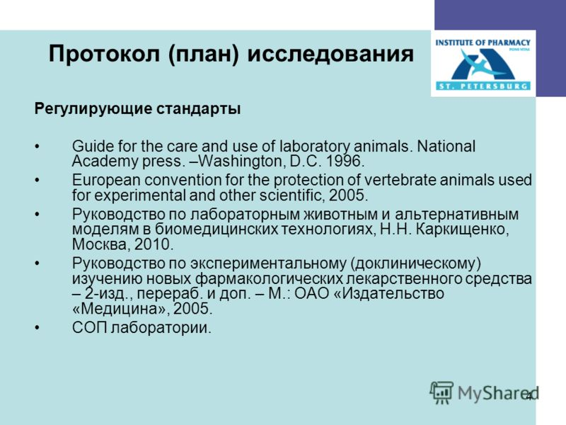 4 Протокол (план) исследования Регулирующие стандарты Guide for the care and use of laboratory animals. National Academy press. –Washington, D.C. 1996. European convention for the protection of vertebrate animals used for experimental and other scien