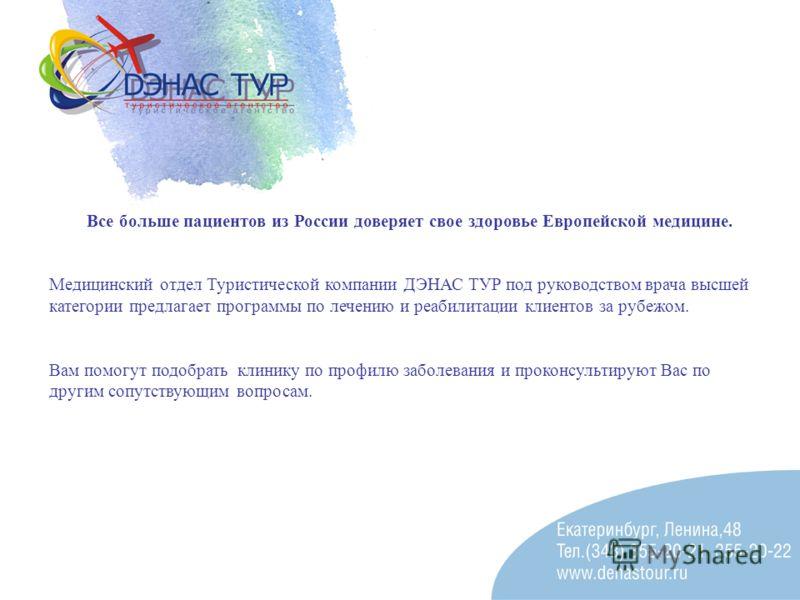 Все больше пациентов из России доверяет свое здоровье Европейской медицине. Медицинский отдел Туристической компании ДЭНАС ТУР под руководством врача высшей категории предлагает программы по лечению и реабилитации клиентов за рубежом. Вам помогут под