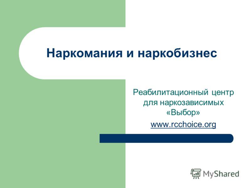 Наркомания и наркобизнес Реабилитационный центр для наркозависимых «Выбор» www.rcchoice.org