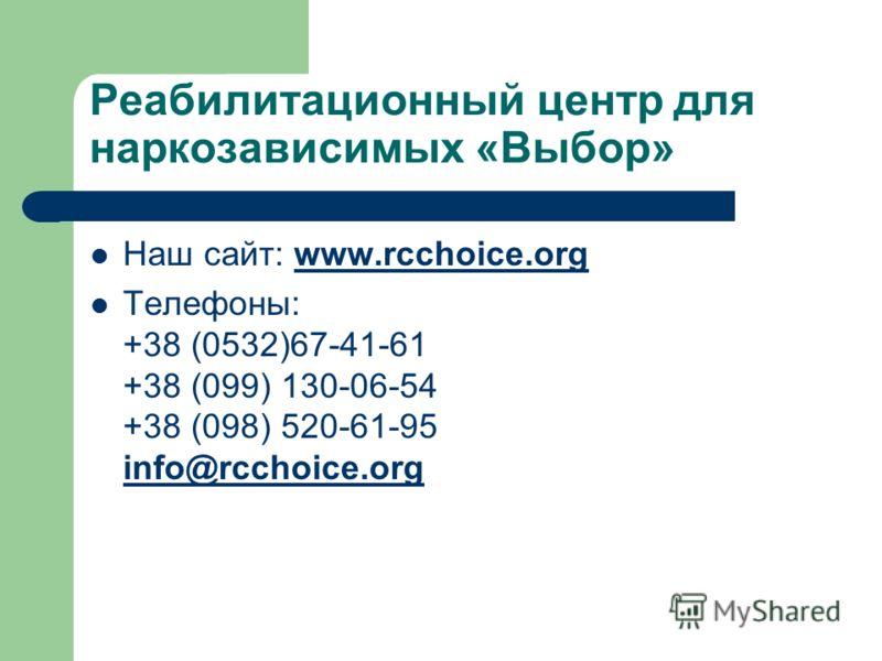 Реабилитационный центр для наркозависимых «Выбор» Наш сайт: www.rcchoice.orgwww.rcchoice.org Телефоны: +38 (0532)67-41-61 +38 (099) 130-06-54 +38 (098) 520-61-95 info@rcchoice.org info@rcchoice.org
