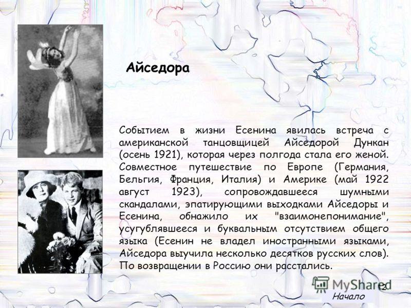 12 Событием в жизни Есенина явилась встреча с американской танцовщицей Айседорой Дункан (осень 1921), которая через полгода стала его женой. Совместное путешествие по Европе (Германия, Бельгия, Франция, Италия) и Америке (май 1922 август 1923), сопро