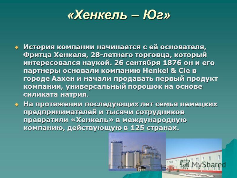 «Хенкель – Юг» История компании начинается с её основателя, Фритца Хенкеля, 28-летнего торговца, который интересовался наукой. 26 сентября 1876 он и его партнеры основали компанию Henkel & Cie в городе Аахен и начали продавать первый продукт компании