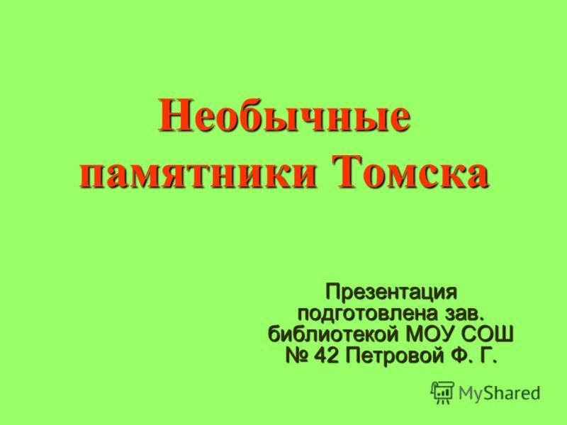 Необычные памятники Томска Презентация подготовлена зав. библиотекой МОУ СОШ 42 Петровой Ф. Г.