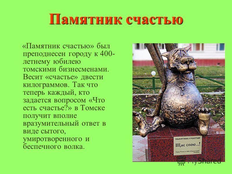 Памятник счастью «Памятник счастью» был преподнесен городу к 400- летнему юбилею томскими бизнесменами. Весит «счастье» двести килограммов. Так что теперь каждый, кто задается вопросом «Что есть счастье?» в Томске получит вполне вразумительный ответ