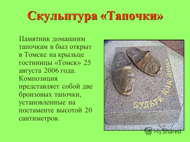 Скульптура «Тапочки» Памятник домашним тапочкам в был открыт в Томске на крыльце гостиницы «Томск» 25 августа 2006 года. Композиция представляет собой две бронзовых тапочки, установленные на постаменте высотой 20 сантиметров.