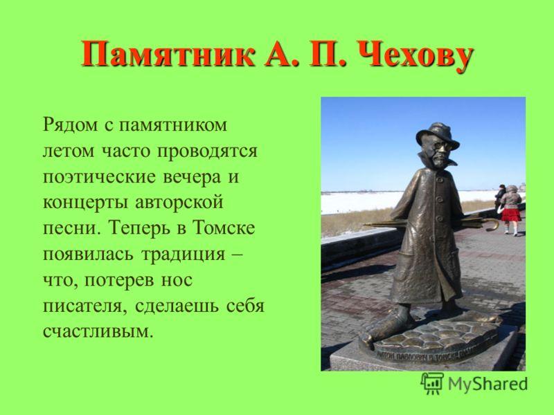 Памятник А. П. Чехову Рядом с памятником летом часто проводятся поэтические вечера и концерты авторской песни. Теперь в Томске появилась традиция – что, потерев нос писателя, сделаешь себя счастливым.