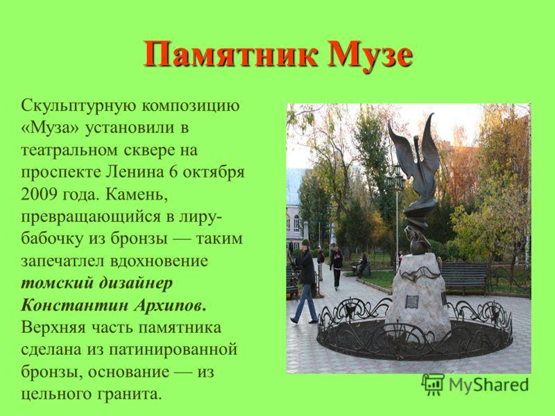 Памятник Музе Скульптурную композицию «Муза» установили в театральном сквере на проспекте Ленина 6 октября 2009 года. Камень, превращающийся в лиру- бабочку из бронзы таким запечатлел вдохновение томский дизайнер Константин Архипов. Верхняя часть пам