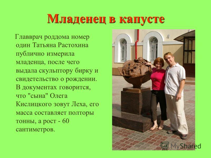 Младенец в капусте Главврач роддома номер один Татьяна Растохина публично измерила младенца, после чего выдала скульптору бирку и свидетельство о рождении. В документах говорится, что