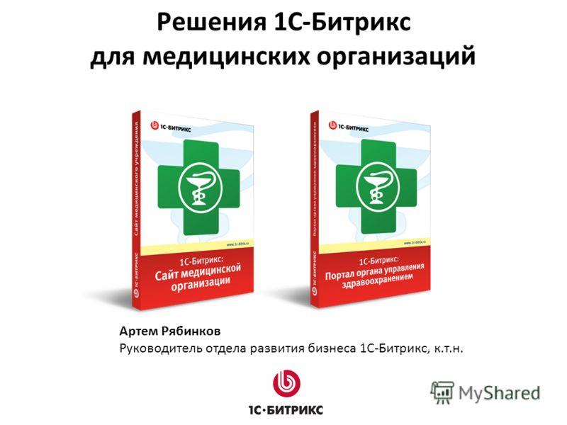 Решения 1C-Битрикс для медицинских организаций Артем Рябинков Руководитель отдела развития бизнеса 1С-Битрикс, к.т.н.