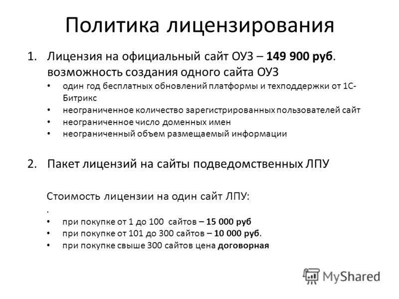 1.Лицензия на официальный сайт ОУЗ – 149 900 руб. возможность создания одного сайта ОУЗ один год бесплатных обновлений платформы и техподдержки от 1С- Битрикс неограниченное количество зарегистрированных пользователей сайт неограниченное число доменн