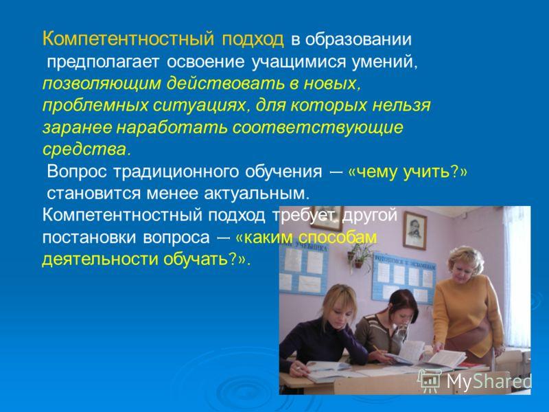 Компетентностный подход в образовании предполагает освоение учащимися умений, позволяющим действовать в новых, проблемных ситуациях, для которых нельзя заранее наработать соответствующие средства. Вопрос традиционного обучения – « чему учить ?» стано
