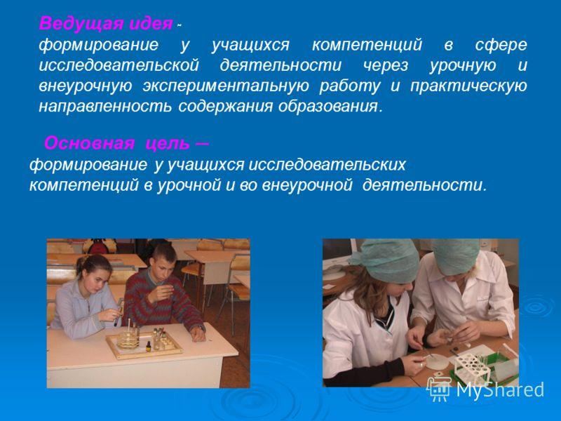 Основная цель – формирование у учащихся исследовательских компетенций в урочной и во внеурочной деятельности. Ведущая идея - формирование у учащихся компетенций в сфере исследовательской деятельности через урочную и внеурочную экспериментальную работ