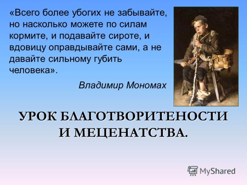 УРОК БЛАГОТВОРИТЕНОСТИ И МЕЦЕНАТСТВА. «Всего более убогих не забывайте, но насколько можете по силам кормите, и подавайте сироте, и вдовицу оправдывайте сами, а не давайте сильному губить человека». Владимир Мономах