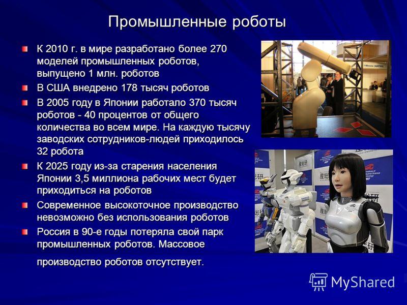 Промышленные роботы К 2010 г. в мире разработано более 270 моделей промышленных роботов, выпущено 1 млн. роботов В США внедрено 178 тысяч роботов В 2005 году в Японии работало 370 тысяч роботов - 40 процентов от общего количества во всем мире. На каж