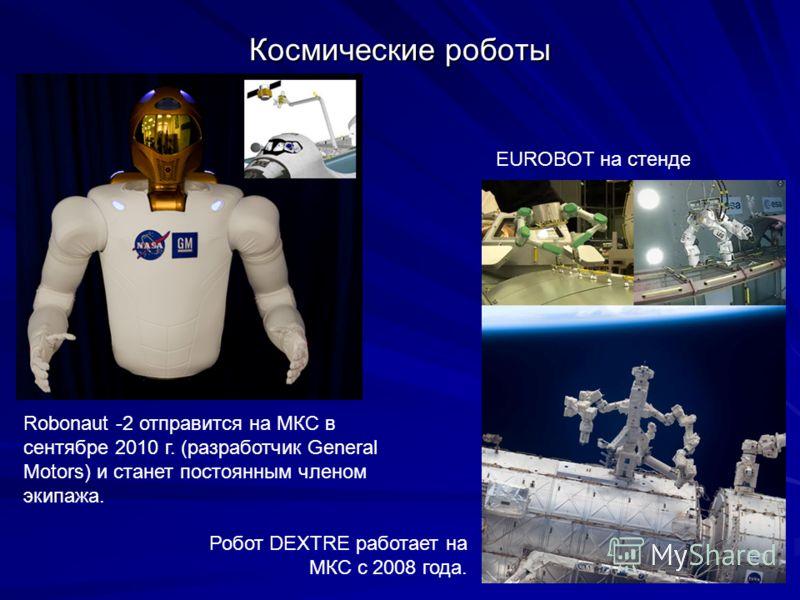Космические роботы Robonaut -2 отправится на МКС в сентябре 2010 г. (разработчик General Motors) и станет постоянным членом экипажа. EUROBOT на стенде Робот DEXTRE работает на МКС с 2008 года.