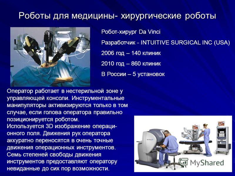 Роботы для медицины- xирургические роботы Робот-хирург Da Vinci Разработчик - INTUITIVE SURGICAL INC (USA) 2006 год – 140 клиник 2010 год – 860 клиник В России – 5 установок Оператор работает в нестерильной зоне у управляющей консоли. Инструментальны