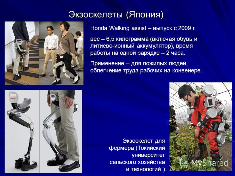Экзоскелеты (Япония) Honda Walking assist – выпуск с 2009 г. вес – 6,5 килограмма (включая обувь и литиево-ионный аккумулятор), время работы на одной зарядке – 2 часа. Применение – для пожилых людей, облегчение труда рабочих на конвейере. Экзоскелет