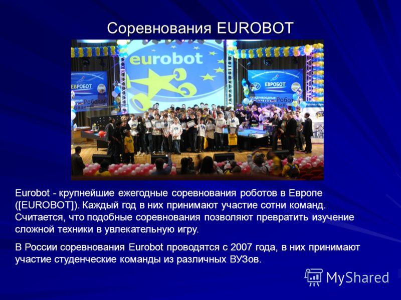 Соревнования EUROBOT Eurobot - крупнейшие ежегодные соревнования роботов в Европе ([EUROBOT]). Каждый год в них принимают участие сотни команд. Считается, что подобные соревнования позволяют превратить изучение сложной техники в увлекательную игру. В