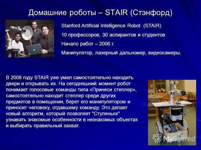 Домашние роботы – STAIR (Стэнфорд) Stanford Artificial Intelligence Robot (STAIR) 10 профессоров, 30 аспирантов и студентов Начало работ – 2006 г. Манипулятор, лазерный дальномер, видеокамеры. В 2008 году STAIR уже умел самостоятельно находить двери