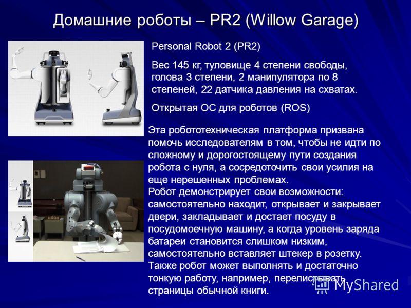 Домашние роботы – PR2 (Willow Garage) Эта робототехническая платформа призвана помочь исследователям в том, чтобы не идти по сложному и дорогостоящему пути создания робота с нуля, а сосредоточить свои усилия на еще нерешенных проблемах. Робот демонст