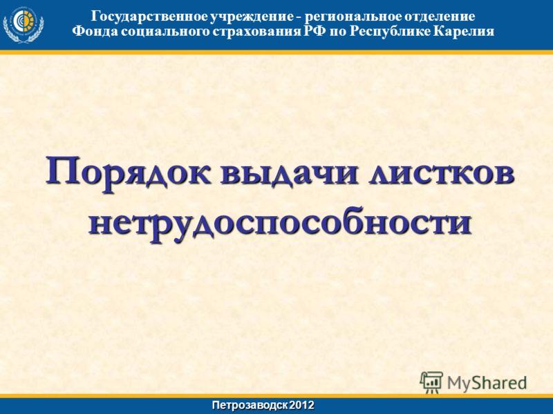Порядок выдачи листков нетрудоспособности Государственное учреждение - региональное отделение Фонда социального страхования РФ по Республике Карелия Петрозаводск 2012