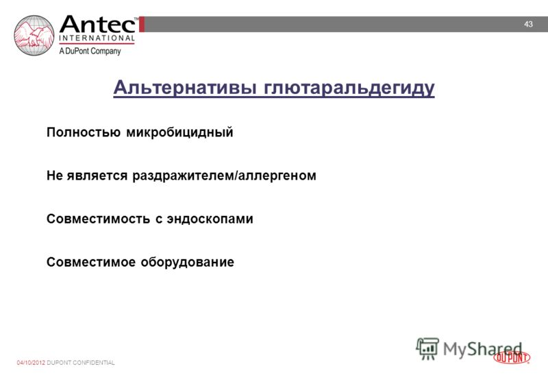 43 28/07/2012 DUPONT CONFIDENTIAL Альтернативы глютаральдегиду Полностью микробицидный Не является раздражителем/аллергеном Совместимость с эндоскопами Совместимое оборудование