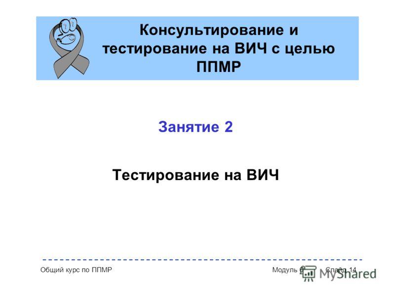 Общий курс по ППМР Модуль 6 Слайд 14 Консультирование и тестирование на ВИЧ с целью ППМР Занятие 2 Тестирование на ВИЧ