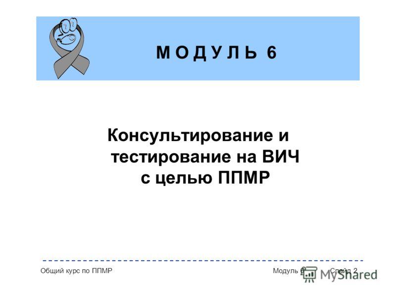 Общий курс по ППМР Модуль 6 Слайд 2 Консультирование и тестирование на ВИЧ с целью ППМР М О Д У Л Ь 6