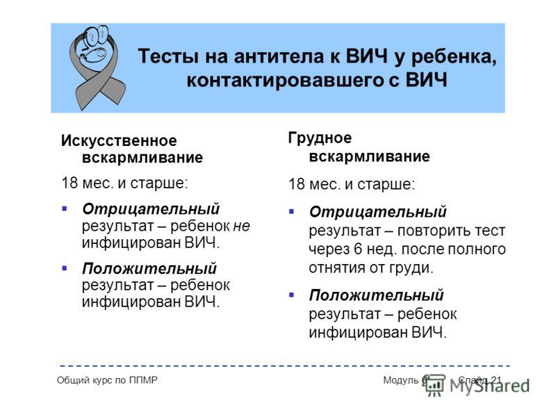 Общий курс по ППМР Модуль 6 Слайд 21 Тесты на антитела к ВИЧ у ребенка, контактировавшего с ВИЧ Искусственное вскармливание 18 мес. и старше: Отрицательный результат – ребенок не инфицирован ВИЧ. Положительный результат – ребенок инфицирован ВИЧ. Гру