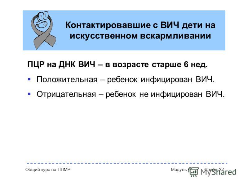 Общий курс по ППМР Модуль 6 Слайд 22 Контактировавшие с ВИЧ дети на искусственном вскармливании ПЦР на ДНК ВИЧ – в возрасте старше 6 нед. Положительная – ребенок инфицирован ВИЧ. Отрицательная – ребенок не инфицирован ВИЧ.