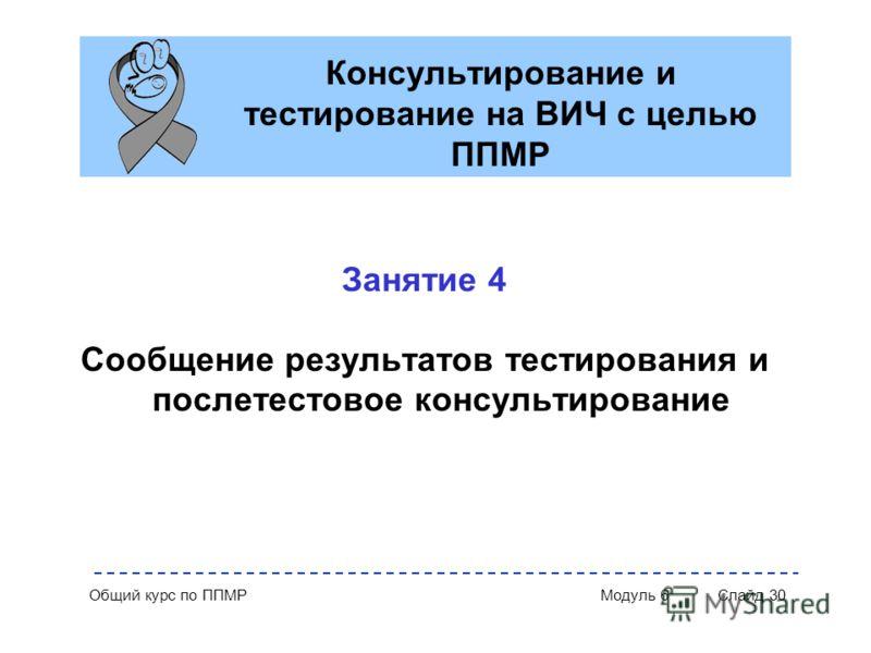 Общий курс по ППМР Модуль 6 Слайд 30 Консультирование и тестирование на ВИЧ с целью ППМР Занятие 4 Сообщение результатов тестирования и послетестовое консультирование