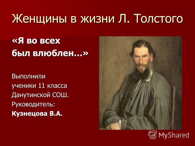Женщины в жизни Л. Толстого «Я во всех был влюблен…» Выполнили ученики 11 класса Данутинской СОШ. Руководитель: Кузнецова В.А.