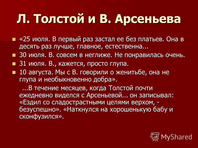 Л. Толстой и В. Арсеньева «25 июля. В первый раз застал ее без платьев. Она в десять раз лучше, главное, естественна... «25 июля. В первый раз застал ее без платьев. Она в десять раз лучше, главное, естественна... 30 июля. В. совсем в неглиже. Не пон