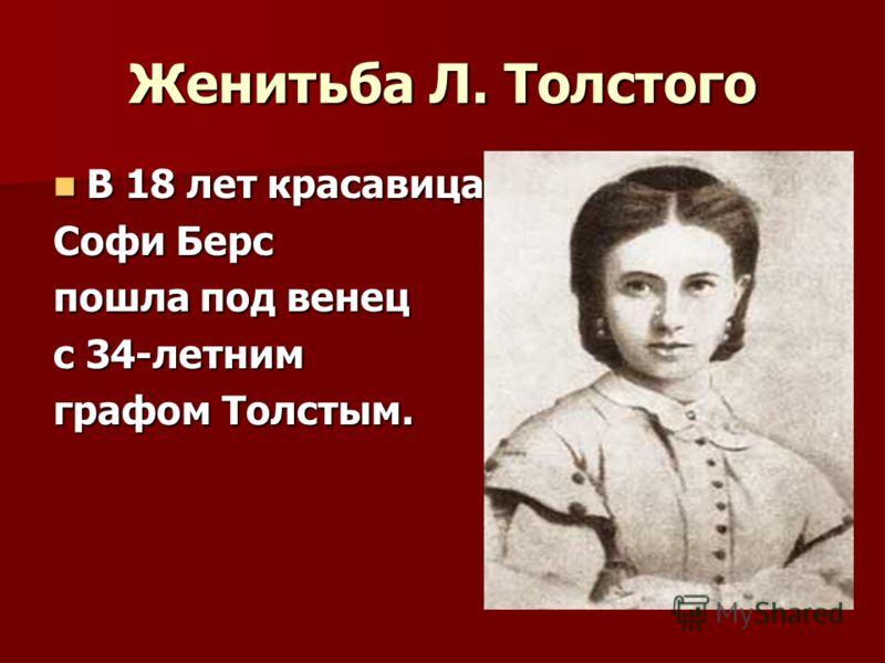 Женитьба Л. Толстого В 18 лет красавица В 18 лет красавица Софи Берс пошла под венец с 34-летним графом Толстым.