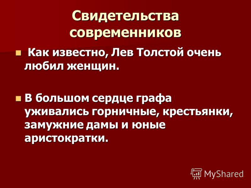 Свидетельства современников К Как известно, Лев Толстой очень любил женщин. В большом сердце графа уживались горничные, крестьянки, замужние дамы и юные аристократки.