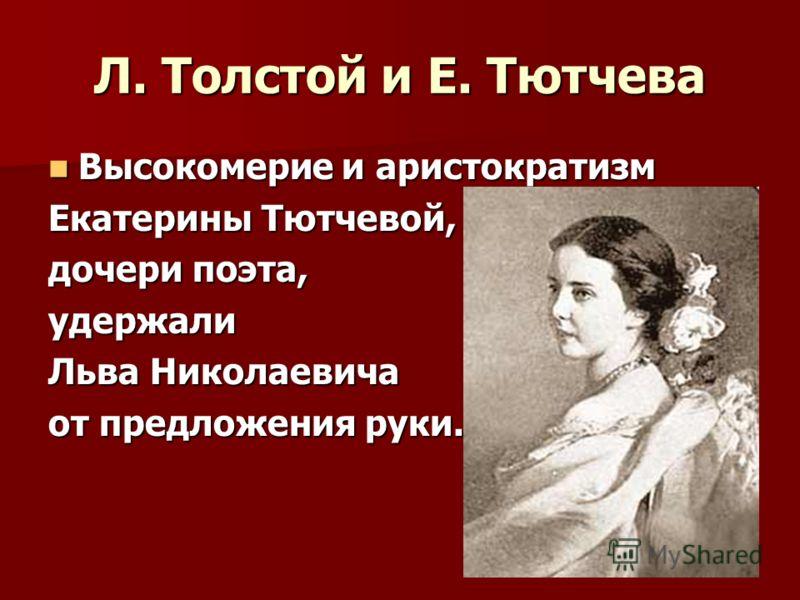 Л. Толстой и Е. Тютчева Высокомерие и аристократизм Высокомерие и аристократизм Екатерины Тютчевой, дочери поэта, удержали Льва Николаевича от предложения руки.