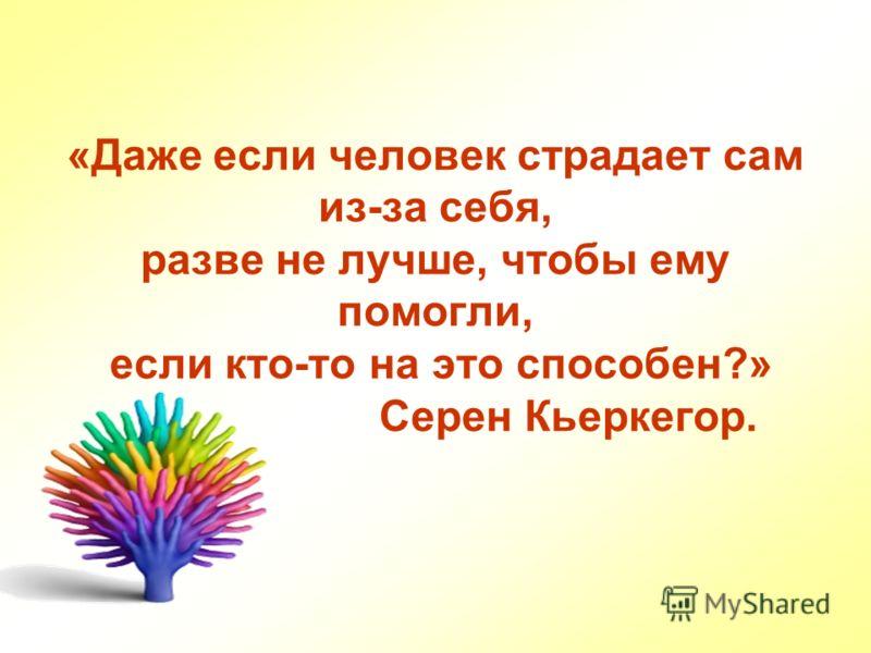 «Даже если человек страдает сам из-за себя, разве не лучше, чтобы ему помогли, если кто-то на это способен?» Серен Кьеркегор.