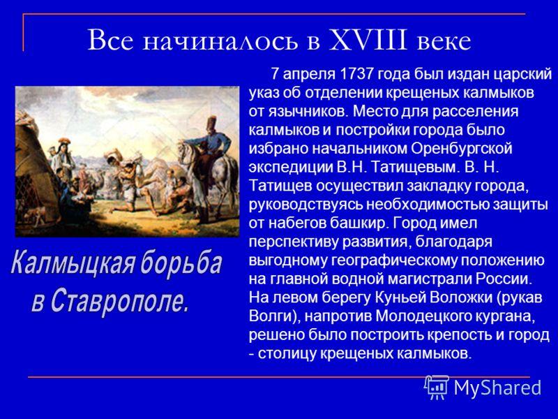 7 апреля 1737 года был издан царский указ об отделении крещеных калмыков от язычников. Место для расселения калмыков и постройки города было избрано начальником Оренбургской экспедиции В.Н. Татищевым. В. Н. Татищев осуществил закладку города, руковод