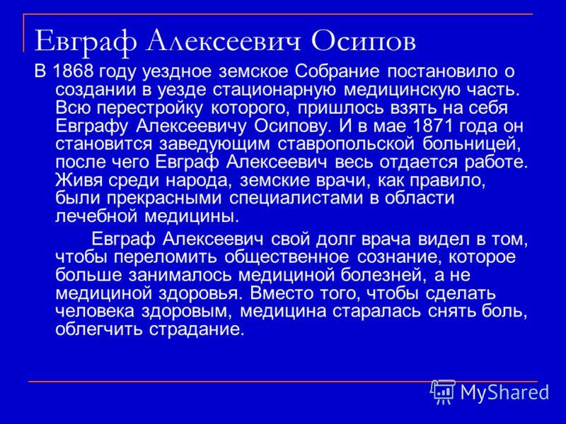 В 1868 году уездное земское Собрание постановило о создании в уезде стационарную медицинскую часть. Всю перестройку которого, пришлось взять на себя Евграфу Алексеевичу Осипову. И в мае 1871 года он становится заведующим ставропольской больницей, пос