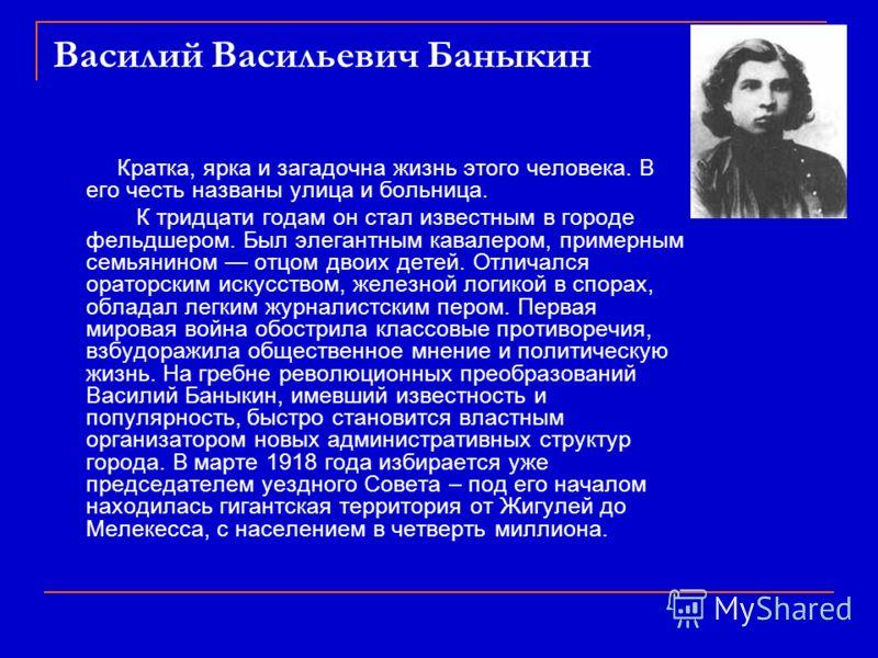 Василий Васильевич Баныкин Кратка, ярка и загадочна жизнь этого человека. В его честь названы улица и больница. К тридцати годам он стал известным в городе фельдшером. Был элегантным кавалером, примерным семьянином отцом двоих детей. Отличался оратор